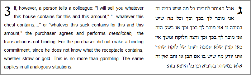 """If, however, a person tells a colleague: """"I will sell you whatever this house contains for this and this amount,"""" """"...whatever this chest contains,..."""" or """"whatever this sack contains for this and this amount,"""" the purchaser agrees and performs meshichah, the transaction is not binding. For the purchaser did not make a binding commitment, since he does not know what the receptacle contains, whether straw or gold. This is no more than gambling. The same applies in all analogous situations."""