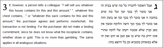 "If, however, a person tells a colleague: ""I will sell you whatever this house contains for this and this amount,"" ""...whatever this chest contains,..."" or ""whatever this sack contains for this and this amount,"" the purchaser agrees and performs meshichah, the transaction is not binding. For the purchaser did not make a binding commitment, since he does not know what the receptacle contains, whether straw or gold. This is no more than gambling. The same applies in all analogous situations."